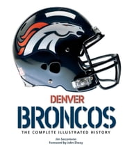 Denver Broncos - The Complete Illustrated History ebook by Jim Saccomano,John Elway