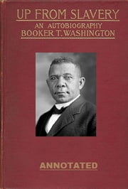 Up from Slavery: An Autobiography (Annotated) ebook by Booker T. Washington