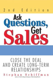 Ask Questions, Get Sales - Close The Deal And Create Long-Term Relationships ebook by Stephan Schiffman