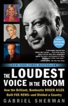 The Loudest Voice in the Room - How the Brilliant, Bombastic Roger Ailes Built Fox News--and Divided a Country ebook by Gabriel Sherman
