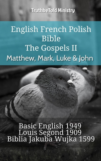 English French Polish Bible - The Gospels II - Matthew, Mark, Luke & John - Basic English 1949 - Louis Segond 1910 - Biblia Jakuba Wujka 1599 ebook by TruthBeTold Ministry