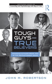 Tough Guys and True Believers - Managing Authoritarian Men in the Psychotherapy Room ebook by John M. Robertson