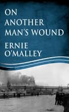 On Another Man's Wound: Ernie O'Malley and Ireland's War for Independence ebook by Ernie O'Malley, Mr Cormac O'Malley
