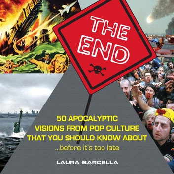 The End - 50 Apocalyptic Visions From Pop Culture That You Should Know About...Before It's Too Late ebook by Laura Barcella,Jill Buck