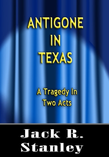 Antigone In Texas - A Tragedy in Two Acts ebook by Jack R. Stanley