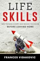 Life Skills: 100 Things Every Kid Needs To Know Before Leaving Home ebook by Frances Vidakovic