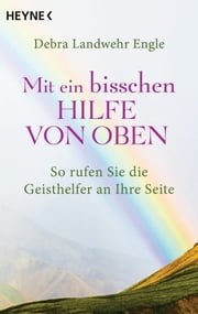 Mit ein bisschen Hilfe von oben - So rufen Sie die Geisthelfer an Ihre Seite ebook by Kobo.Web.Store.Products.Fields.ContributorFieldViewModel