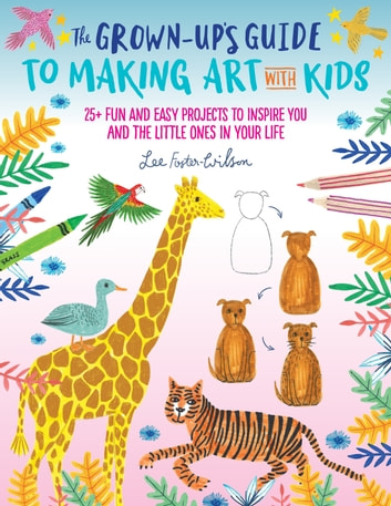 The Grown-Up's Guide to Making Art with Kids - 25+ fun and easy projects to inspire you and the little ones in your life ebook by Lee Foster-Wilson