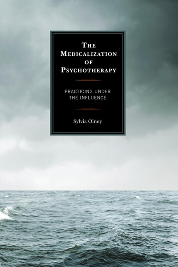 The Medicalization of Psychotherapy - Practicing under the Influence ebook by Sylvia Olney