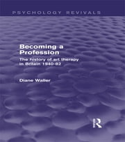 Becoming a Profession (Psychology Revivals) - The History of Art Therapy in Britain 1940-82 ebook by Diane Waller