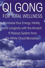 Qi Gong for Total Wellness - Increase Your Energy, Vitality, and Longevity with the Ancient 9 Palaces System from the White Cloud Monastery ebook by Baolin Wu,Jessica Eckstein