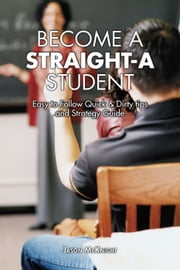Become a Straight A Student Easy To Follow Quick & Dirty Tips and Strategy Guide ebook by Jason McKnight