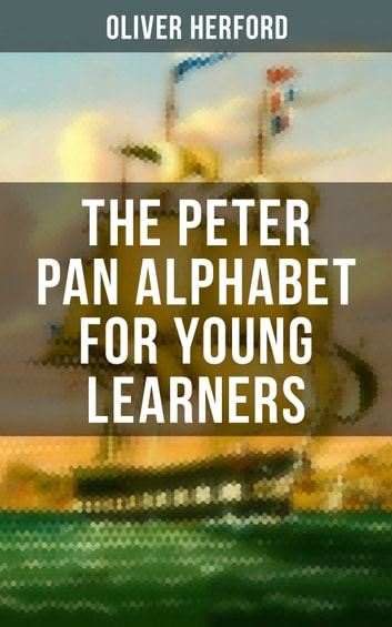 The Peter Pan Alphabet For Young Learners - Learn Your ABC with the Magic of Neverland & Splash of Tinkerbell's Fairydust (Learning Letters With Fun Adventures & ABC Rhymes) ebook by Oliver Herford