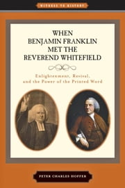 When Benjamin Franklin Met the Reverend Whitefield - Enlightenment, Revival, and the Power of the Printed Word ebook by Peter Charles Hoffer