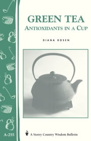 Green Tea: Antioxidants in a Cup - Storey's Country Wisdom Bulletin A-255 ebook by Diana Rosen