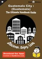 Ultimate Handbook Guide to Guatemala City : (Guatemala) Travel Guide ebook by Becky Steele