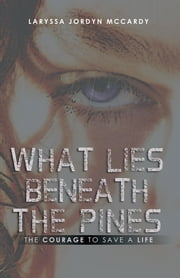 What Lies Beneath the Pines - The Courage to Save a Life ebook by Laryssa Jordyn McCardy