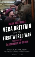 Vera Brittain and the First World War - The Story of Testament of Youth ebook by Mark Bostridge