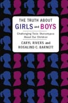 The Truth About Girls and Boys - Challenging Toxic Stereotypes About Our Children ebook by Caryl Rivers, Rosalind Barnett,...