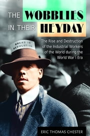 The Wobblies in Their Heyday: The Rise and Destruction of the Industrial Workers of the World during the World War I Era - The Rise and Destruction of the Industrial Workers of the World during the World War I Era ebook by Eric Thomas Chester
