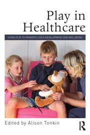 Play in Healthcare - Using Play to Promote Child Development and Wellbeing ebook by Alison Tonkin