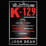 The Taking of K-129 - How the CIA Used Howard Hughes to Steal a Russian Sub in the Most Daring Covert Operation in History audiobook by Josh Dean