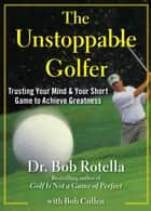 The Unstoppable Golfer - Trusting Your Mind & Your Short Game to Achieve Greatness ebook by Dr. Bob Rotella, Bob Cullen
