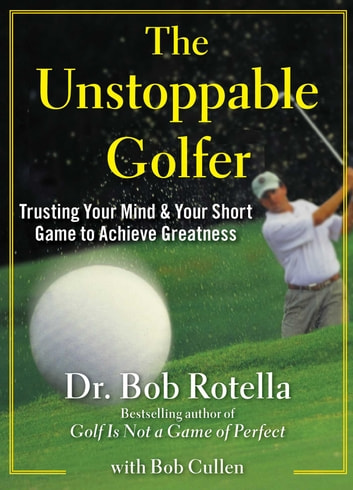 The Unstoppable Golfer - Trusting Your Mind & Your Short Game to Achieve Greatness ebook by Dr. Bob Rotella