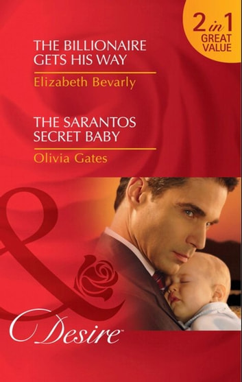 The Billionaire Gets His Way / The Sarantos Secret Baby: The Billionaire Gets His Way / The Sarantos Secret Baby (Mills & Boon Desire) ebook by Elizabeth Bevarly,Olivia Gates