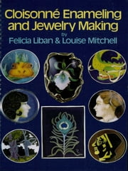 Cloisonné Enameling and Jewelry Making ebook by Felicia Liban,Louise Mitchell