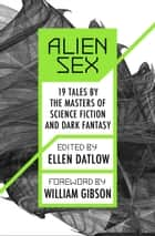 Alien Sex: 19 Tales by the Masters of Science Fiction and Dark Fantasy - 19 Tales by the Masters of Science Fiction and Dark Fantasy ebook by Ellen Datlow, William Gibson