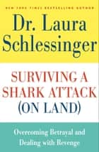 Surviving a Shark Attack (On Land) - Overcoming Betrayal and Dealing with Revenge ebook by Dr. Laura Schlessinger