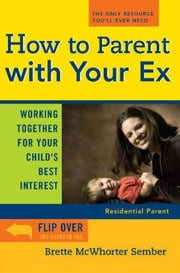 How to Parent with Your Ex - Working Together for Your Child's Best Interest ebook by Brette McWhorter Sember