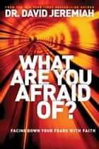 What Are You Afraid Of? - Facing Down Your Fears with Faith ebook by David Jeremiah