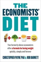 The Economists' Diet - Two Formerly Obese Economists Find the Formula for Losing Weight and Keeping It Off ebook by Rob Barnett, Christopher Payne