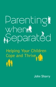 Parenting When Separated: Helping Your Children Cope and Thrive ebook by John Sharry