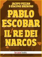 Pablo Escobar - Il Re dei Narcos ebook by Jacopo Pezzan, Giacomo Brunoro
