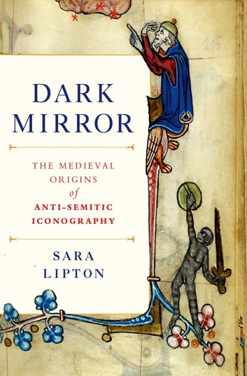 Dark Mirror - The Medieval Origins of Anti-Jewish Iconography ebook by Sara Lipton