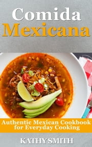 Comida Mexicana : Authentic Mexican Cookbook For Everyday Cooking - Amazing Recipes, #5 ebook by Kathy Smith