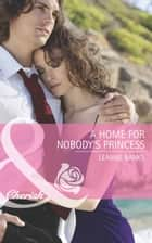A Home For Nobody's Princess ebook by Leanne Banks