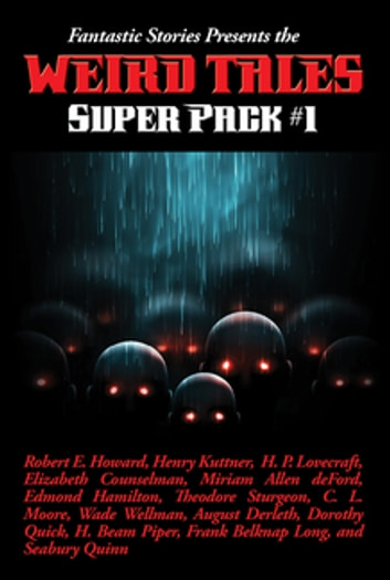 Fantastic Stories Presents the Weird Tales Super Pack #1 - With linked Table of Contents ebook by Robert E. Howard,Henry Kuttner,H. P. Lovecraft,Mary Elizabeth Counselman,Miriam Allen deFord,Paul Compton,Edmond Hamilton,Lloyd Arthur Eshbach,Theodore Sturgeon,Jamie Wild,C. L. Moore,Leah Bodine Drake,Manly Wade Wellman,Pearl Norton Swet,August Derleth,Dorothy Quick,Ronal Kayser,H. Beam Piper,Earl Peirce, Jr.,Frank Belknap Long,Paul Ernst,Seabury Quinn,David H. Keller,Greye La Spina,Franz Habl