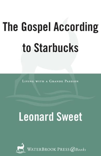 The Gospel According to Starbucks - Living with a Grande Passion ebook by Leonard Sweet