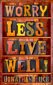 Worry Less, Live Well! ebook by Jonathan Luce