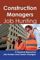 Construction Managers: Job Hunting - A Practical Manual for Job-Hunters and Career Changers ebook by Stephen Gladwell