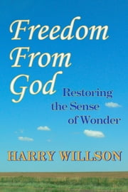 Freedom From God: Restoring the Sense of Wonder ebook by Harry Willson