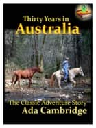 Thirty Years in Australia - The Classic Adventure Story ebook by Ada Cambridge