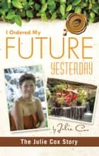 I Ordered My Future Yesterday - The Julie Cox Story ebook by Julie Cox