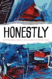 Honestly - Getting Real about Jesus and Our Messy Lives ebook by Daniel Fusco, D. R. Jacobsen