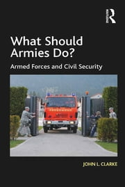 What Should Armies Do? - Armed Forces and Civil Security ebook by John L. Clarke