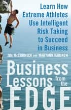 Business Lessons from the Edge: Learn How Extreme Athletes Use Intelligent Risk Taking to Succeed in Business ebook by Jim McCormick, Maryann Karinch